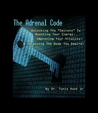 The Adrenal Code. Unlocking the secrets to boosting energy, improving vitality, and obtaining the body you desire!  by  Dr. Tunis Hunt