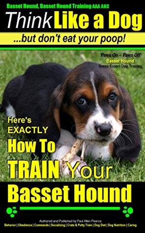 Basset Hound, Basset Hound Training AAA AKC | Think Like a Dog - But Dont Eat Your Poop! | Basset Hound Breed Expert Training |: Heres EXACTLY How To Train Your Basset Hound Paul Allen Pearce