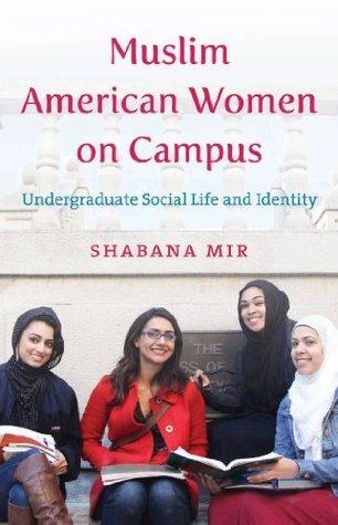 Muslim American Women on Campus: Undergraduate Social Life and Identity Shabana Mir
