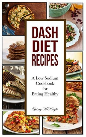 Dash Diet Recipes: A Low Sodium Cookbook for Eating Healthy Lainey McKnight