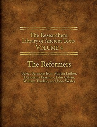 Researchers Library of Ancient Texts - Volume IV: The Reformers: Select Sermons from Martin Luther, Desiderius Erasmus, John Calvin, William Tyndale, and ... Library of Ancient Texts Book 3) Martin Luther