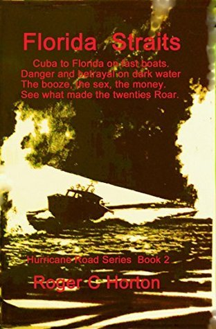 Florida Straits: Cuba to Florida on fast boats. Danger and betrayal on dark water. The booze, the sex, the money See what made the twenties roar (Hurricane Road Book 2) Roger C. Horton