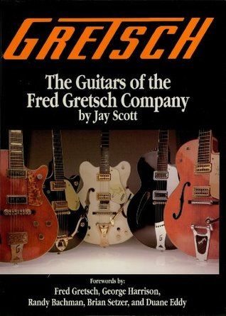 Gretsch: The Guitars of the Fred Gretsch Co.  by  Jay Scott