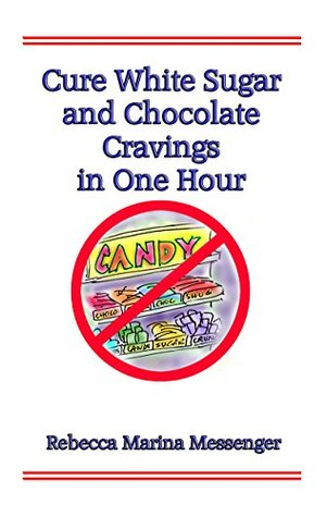Cure White Sugar and Chocolate Cravings in One Hour: The Simple Secret You Need for Effortless Automatic Control over Your Cravings  by  Rebecca Marina Messenger