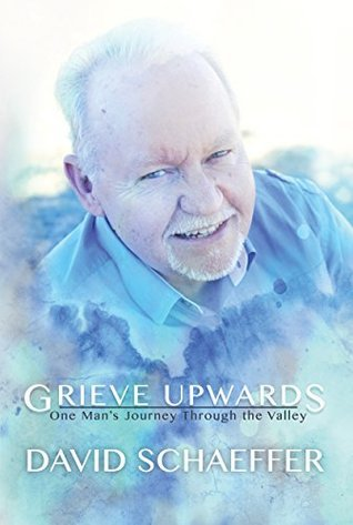 Grieve Upwards: One Mans Journey Through the Valley  by  David Schaeffer
