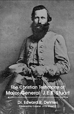 The Christian Testimony of Major-General James Ewell Brown Stuart (The Christian Generals Book 2) Edward DeVries