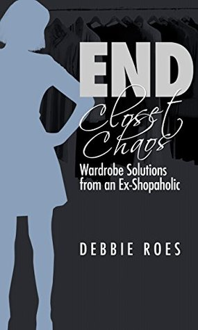 End Closet Chaos: Wardrobe Solutions from an Ex-Shopaholic  by  Debbie Roes