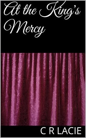At the Kings Mercy (Taken at the Tudor Court Book 2)  by  C R Lacie