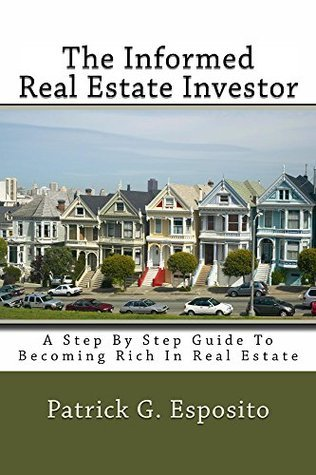 The Informed Real Estate Investor: A Step By Step Guide To Becoming Rich In Real Estate  by  Patrick Esposito