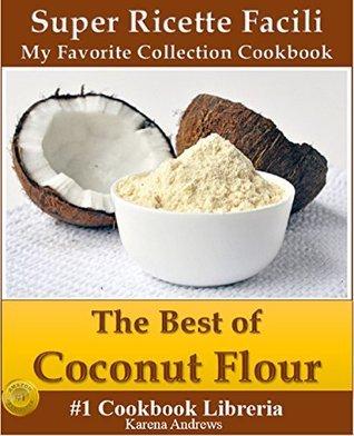 The Best Of Coconut Flour: Super Ricette Facili (My Favorite Collection Cookbook) Karena Andrews