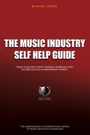 The Music Industry Self Help Guide: Taking Your First Steps Towards Trampling Over The Obstacles In An Independent Market (The Underground To International ... Of Music Education Guidebooks Book 1) Michael Repel