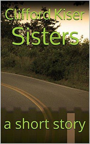 Sisters: a short story Clifford Kiser