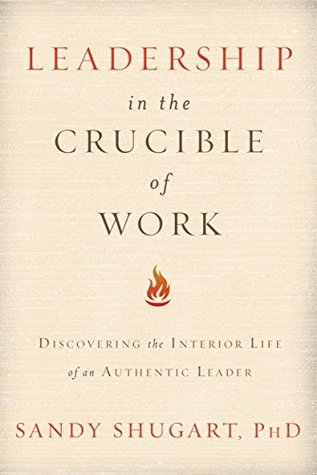 Leadership in the Crucible of Work: Discovering the Interior Life of an Authentic Leader  by  Sandy Shugart