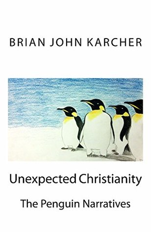 Unexpected Christianity: The Penguin Narratives  by  Brian John Karcher