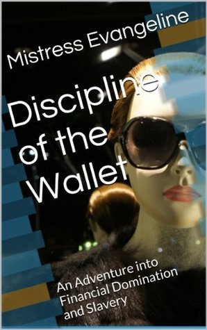 Discipline of the Wallet: An Adventure into Financial Domination and Slavery (A Journey into Financial Slavery Book 1) Mistress Evangeline