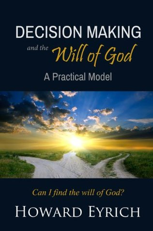 Christian Decision Making and the Will of God: A Practical Model  by  Howard A. Eyrich