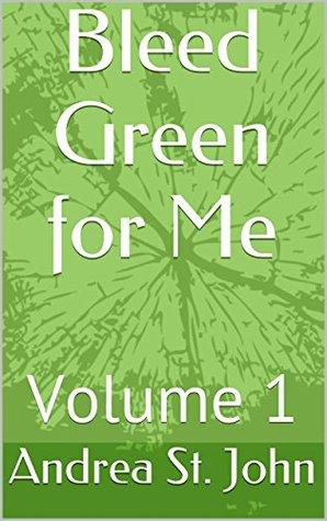 Bleed Green for Me: Volume 1 Andrea St. John