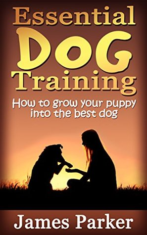 Essential Dog Training: How to grow your puppy into the best dog: - How to Adopt, Care, Train and Love Your Pet - A Book Explains Puppies Mysteries for Girl, Boy and Kids - Effective Method Guarante  by  James Parker