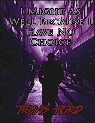 I Might As Well Because I Have No Choice  by  Travis Ford