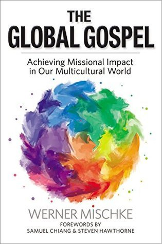 The Global Gospel: Achieving Missional Impact in Our Multicultural World  by  Werner Mischke