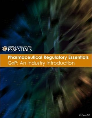 Pharmaceutical Regulatory Essentials - GxP: An Industry Introduction GeneEd Staff