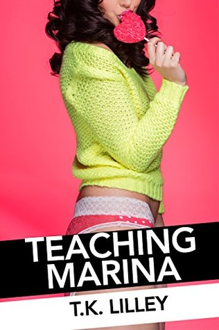 Teaching Marina -- Taboo & Forbidden Younger Older Teacher Student Erotica  by  T.K. Lilley