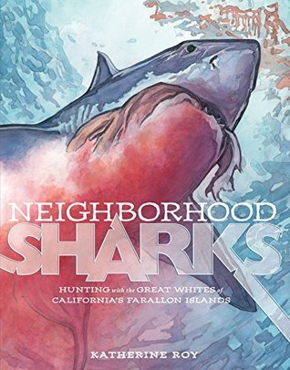 Neighborhood Sharks: Hunting with the Great Whites of Californias Farallon Islands Katherine Roy