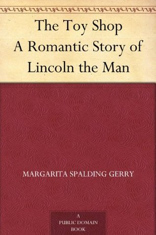 The Toy Shop A Romantic Story of Lincoln the Man  by  Margarita Spalding Gerry