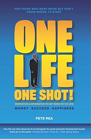 ONE LIFE ONE SHOT: Inspiration & Information to get more out of life MONEY SUCCESS HAPPINESS Pete Rea