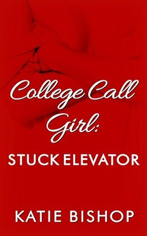College Call Girl: Stuck Elevator  by  Katie Bishop