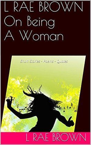 L RAE BROWN On Being A Woman: Short Stories - Poems - Quotes  by  L RAE BROWN