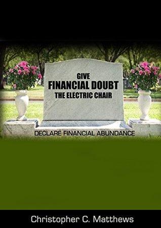 Give Financial Doubt The Electric Chair: Declare Financial Abundance Christopher Matthews