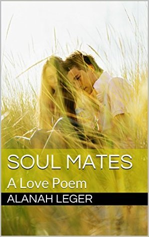 Soul Mates: A Love Poem Alanah Leger