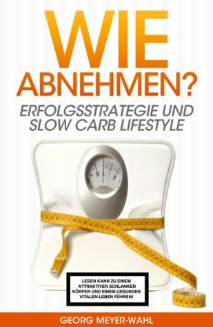 Wie abnehmen? Erfolgsstrategie und Slow Carb Lifestyle - Kindle Edition  by  Georg Meyer-Wahl