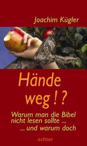 Hände weg!?: Warum man die Bibel nicht lesen sollte - und warum doch Joachim Kügler