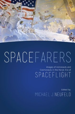 Spacefarers: Images of Astronauts and Cosmonauts in the Heroic Era of Spaceflight (A Smithsonian Contribution to Knowledge)  by  Michael J. Neufeld