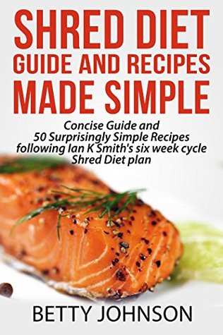 Shred Diet Guide And Recipes Made Simple: Concise Guide And 50 Surprisingly Simple Recipes following Ian K Smiths six week cycle Shred Diet plan  by  Betty Johnson
