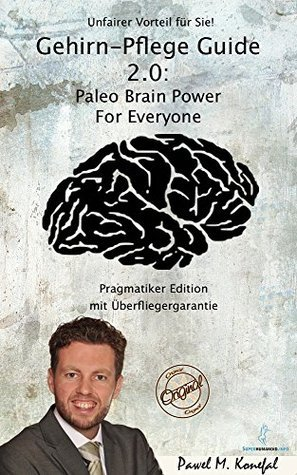Gehirn-Pflege Guide 2.0: Paleo Brain Power For Everyone Pragmatiker Edition  by  Pawel M. Konefal