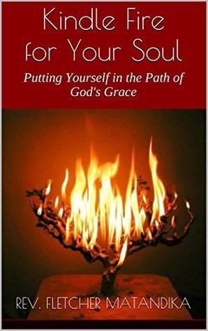 Kindle Fire for Your Soul: Putting Yourself in the Path of Gods Grace Rev. Fletcher Matandika