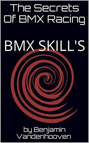 The Secrets Of BMX Racing: BMX SKILLS (The basics Book 1)  by  by Benjamin Vandenhooven