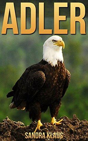 Kinderbuch: Erstaunliche Fakten & Bilder über Adler  by  Sandra Klaus