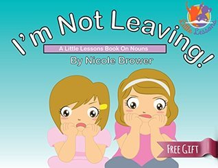 Kindle Childrens book: Im Not Leaving - A Little Lessons Book on Nouns (Preschool kids book and Picture books ages 4-8) (Careful Cadence and Quiet Quinn)  by  Nicole Brower