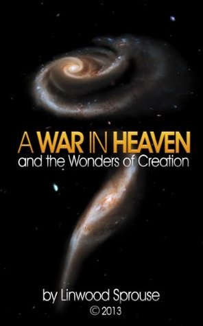 A War in Heaven and the Wonders of Creation  by  Linwood Sprouse
