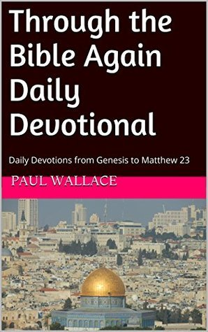 Through the Bible Again Daily Devotional: Daily Devotions from Genesis to Matthew 23 (Through the Bible Again Daily Devotions Book 1)  by  Paul Wallace