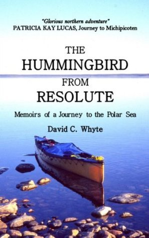 The Hummingbird From Resolute: Memoirs of a Journey to the Polar Sea  by  David C. Whyte