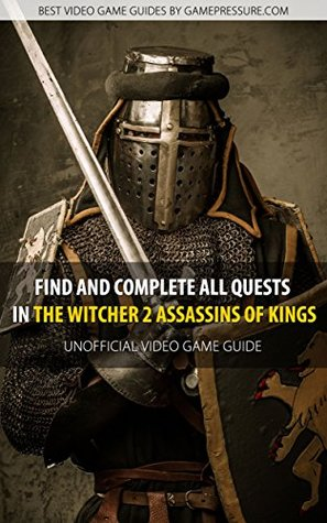 Find and Complete All Quests in The Witcher 2 Assassins of Kings - Unofficial Video Game Guide  by  Artur Arxel Justynski