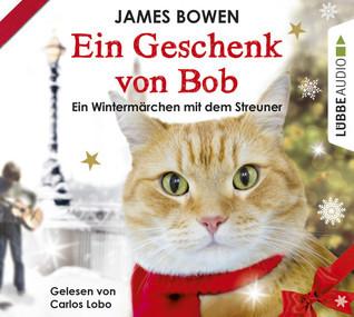 Ein Geschenk von Bob. Ein Wintermärchen mit dem Streuner James   Bowen