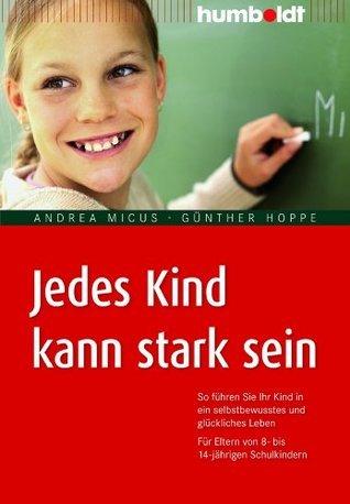 Jedes Kind kann stark sein: So führen Sie Ihr Kind in ein selbstbewusstes und glückliches Leben. Für Eltern von 8- bis 14-jährigen Schulkindern Andrea Micus