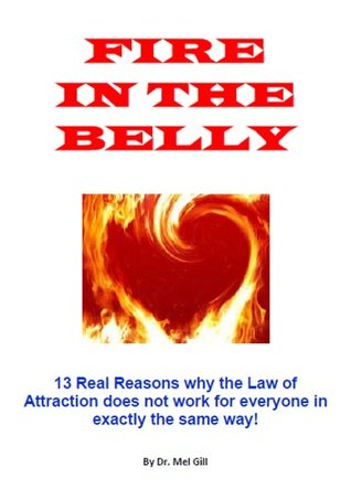 Fire in the Belly - 13 Real Reasons why the Law of Attraction does not work for everyone in exactly the same way! Dr Mel Gill