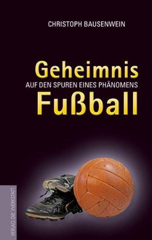 Geheimnis Fussball: Auf den Spuren eines Phänomens  by  Christoph Bausenwein